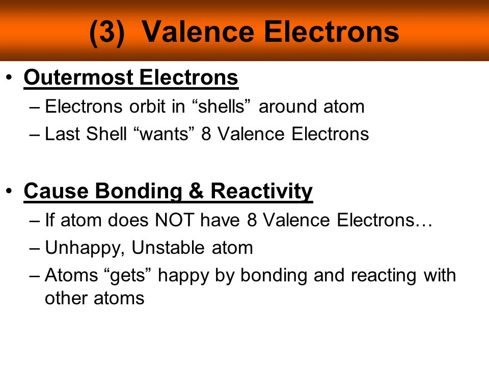 (3) Valence Electrons Outermost Electrons –Electrons orbit in shells around atom –Last Shell wants 8 Valence Electrons Cause Bonding & Reactivity –If atom does NOT have 8 Valence Electrons… –Unhappy, Unstable atom –Atoms gets happy by bonding and reacting with other atoms