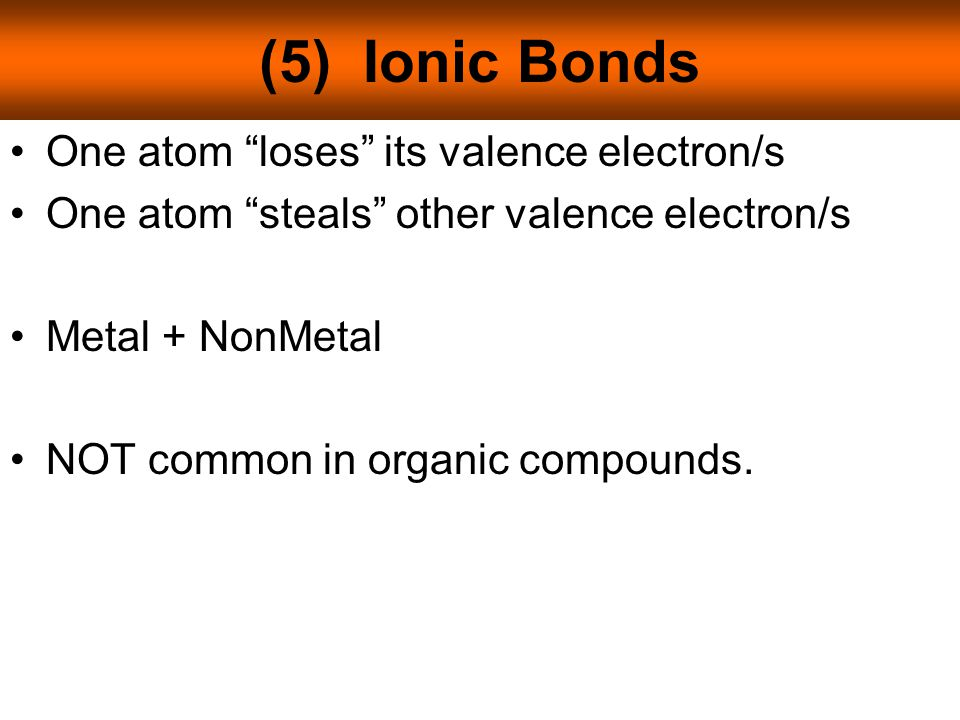 (5) Ionic Bonds One atom loses its valence electron/s One atom steals other valence electron/s Metal + NonMetal NOT common in organic compounds.