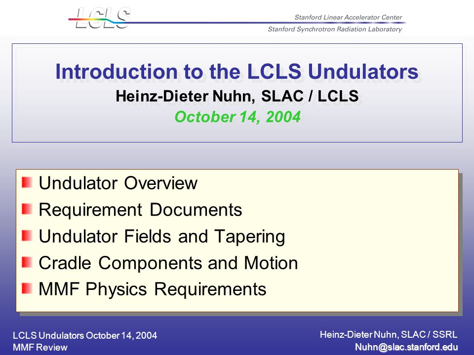 LCLS Undulators October 14, 2004 Heinz-Dieter Nuhn, SLAC / SSRL MMF Review Introduction to the LCLS Undulators Heinz-Dieter Nuhn, SLAC / LCLS October 14, 2004 Undulator Overview Requirement Documents Undulator Fields and Tapering Cradle Components and Motion MMF Physics Requirements Undulator Overview Requirement Documents Undulator Fields and Tapering Cradle Components and Motion MMF Physics Requirements