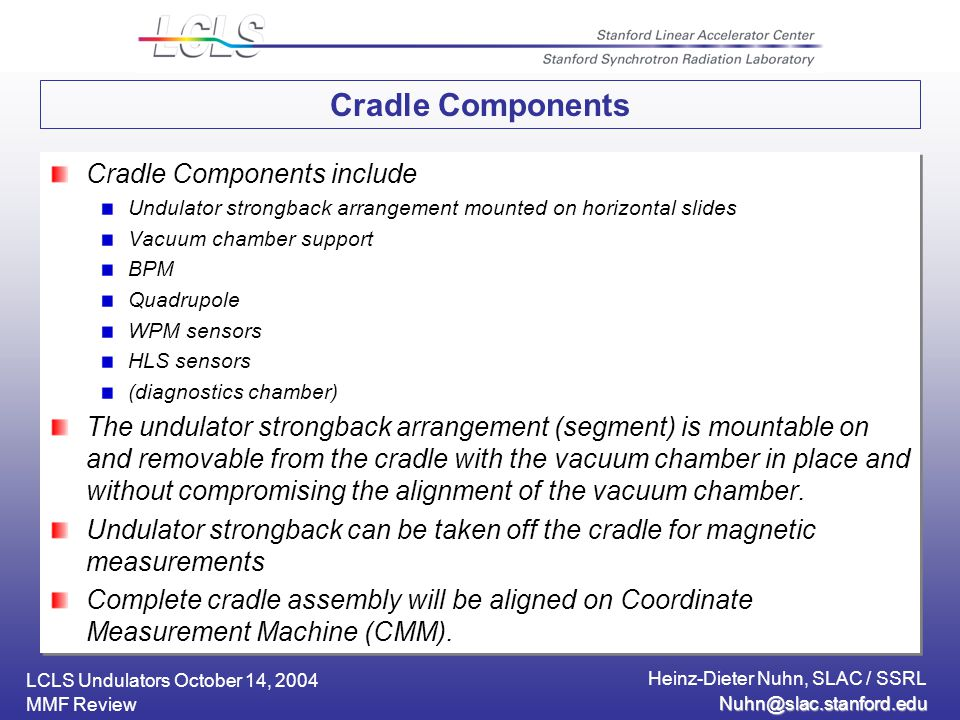 LCLS Undulators October 14, 2004 Heinz-Dieter Nuhn, SLAC / SSRL MMF Review Cradle Components Cradle Components include Undulator strongback arrangement mounted on horizontal slides Vacuum chamber support BPM Quadrupole WPM sensors HLS sensors (diagnostics chamber) The undulator strongback arrangement (segment) is mountable on and removable from the cradle with the vacuum chamber in place and without compromising the alignment of the vacuum chamber.