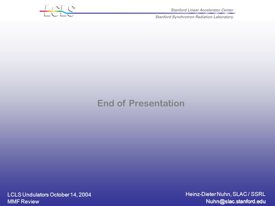 LCLS Undulators October 14, 2004 Heinz-Dieter Nuhn, SLAC / SSRL MMF Review End of Presentation