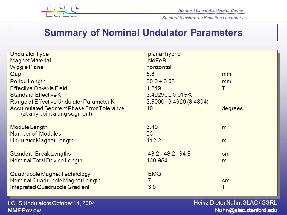 LCLS Undulators October 14, 2004 Heinz-Dieter Nuhn, SLAC / SSRL MMF Review Undulator Type planar hybrid Magnet Material NdFeB Wiggle Planehorizontal Gap6.8mm Period Length30.0 ± 0.05mm Effective On-Axis Field1.249T Standard Effective K ± 0.015% Range of Effective Undulator Parameter K (3.4804) Accumulated Segment Phase Error Tolerance 10degrees (at any point along segment) Module Length3.40m Number of Modules33 Undulator Magnet Length112.2m Standard Break Lengths cm Nominal Total Device Length m Quadrupole Magnet Technology EMQ Nominal Quadrupole Magnet Length 7cm Integrated Quadrupole Gradient 3.0T Undulator Type planar hybrid Magnet Material NdFeB Wiggle Planehorizontal Gap6.8mm Period Length30.0 ± 0.05mm Effective On-Axis Field1.249T Standard Effective K ± 0.015% Range of Effective Undulator Parameter K (3.4804) Accumulated Segment Phase Error Tolerance 10degrees (at any point along segment) Module Length3.40m Number of Modules33 Undulator Magnet Length112.2m Standard Break Lengths cm Nominal Total Device Length m Quadrupole Magnet Technology EMQ Nominal Quadrupole Magnet Length 7cm Integrated Quadrupole Gradient 3.0T Summary of Nominal Undulator Parameters