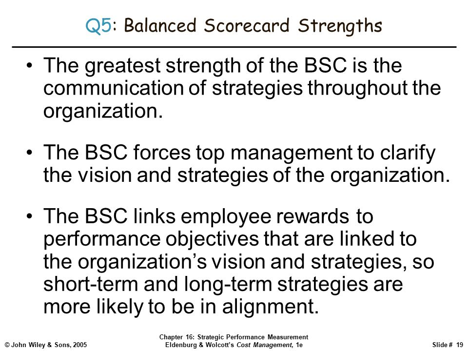 © John Wiley & Sons, 2005 Chapter 16: Strategic Performance Measurement Eldenburg & Wolcott's Cost Management, 1eSlide # 19 Q5: Balanced Scorecard Strengths The greatest strength of the BSC is the communication of strategies throughout the organization.