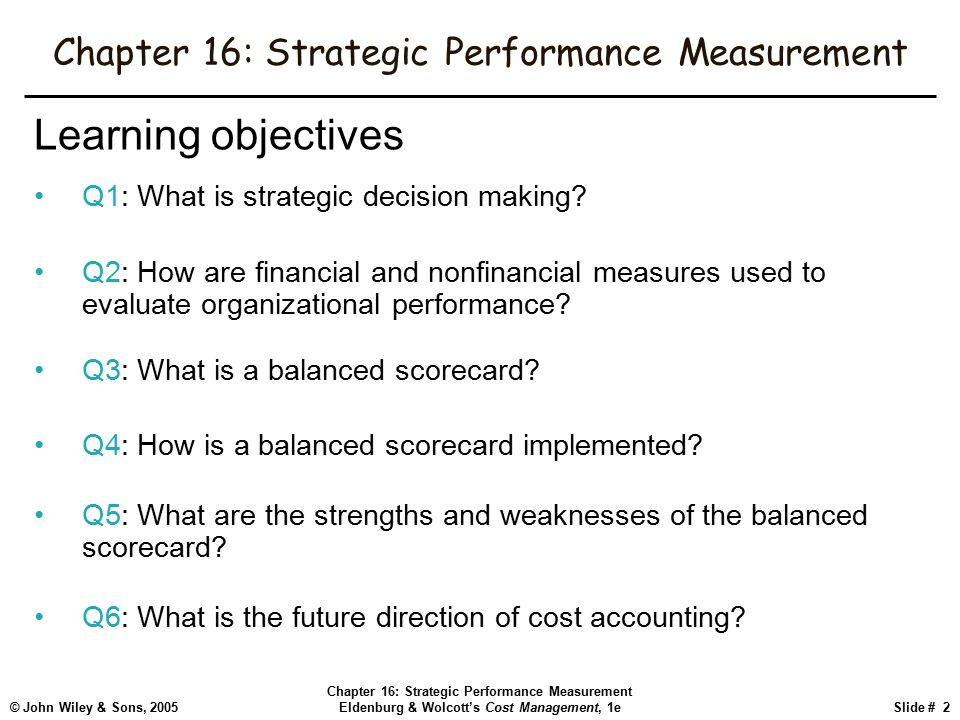 © John Wiley & Sons, 2005 Chapter 16: Strategic Performance Measurement Eldenburg & Wolcott's Cost Management, 1eSlide # 2 Chapter 16: Strategic Performance Measurement Learning objectives Q1: What is strategic decision making.