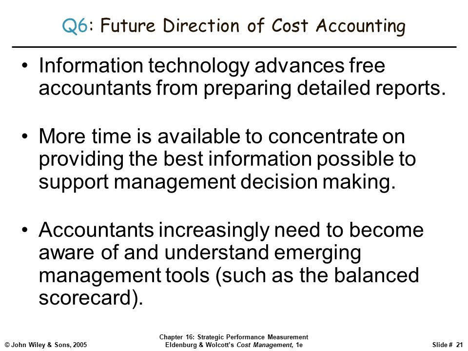 © John Wiley & Sons, 2005 Chapter 16: Strategic Performance Measurement Eldenburg & Wolcott's Cost Management, 1eSlide # 21 Q6: Future Direction of Cost Accounting Information technology advances free accountants from preparing detailed reports.
