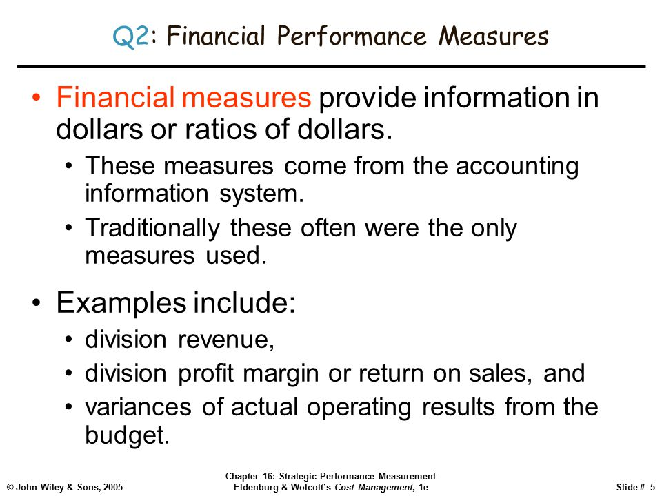 © John Wiley & Sons, 2005 Chapter 16: Strategic Performance Measurement Eldenburg & Wolcott's Cost Management, 1eSlide # 5 Q2: Financial Performance Measures Financial measures provide information in dollars or ratios of dollars.