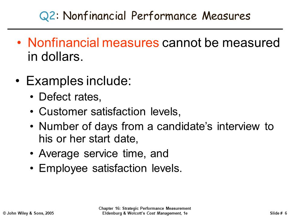 © John Wiley & Sons, 2005 Chapter 16: Strategic Performance Measurement Eldenburg & Wolcott's Cost Management, 1eSlide # 6 Q2: Nonfinancial Performance Measures Nonfinancial measures cannot be measured in dollars.