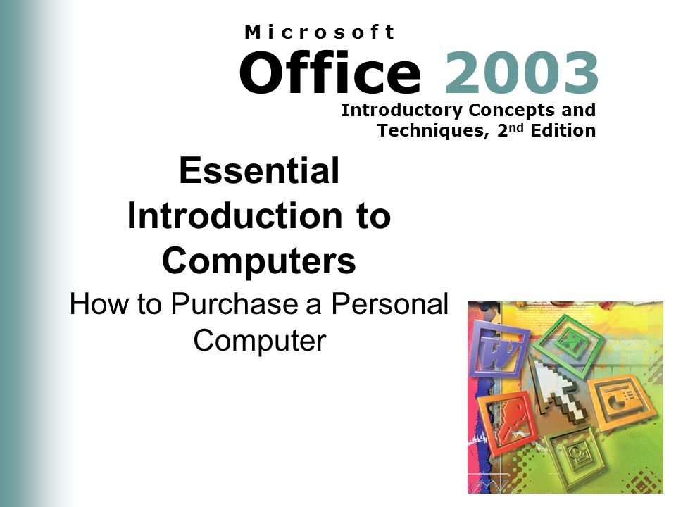 Office 2003 Introductory Concepts and Techniques, 2 nd Edition M i c r o s o f t Essential Introduction to Computers How to Purchase a Personal Computer