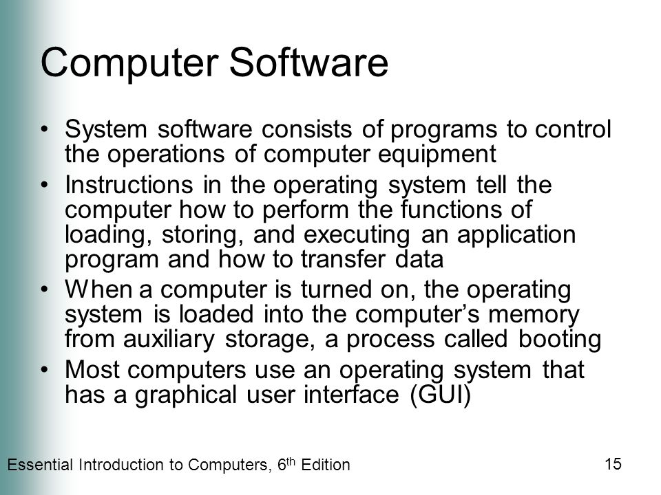Essential Introduction to Computers, 6 th Edition 15 Computer Software System software consists of programs to control the operations of computer equipment Instructions in the operating system tell the computer how to perform the functions of loading, storing, and executing an application program and how to transfer data When a computer is turned on, the operating system is loaded into the computer's memory from auxiliary storage, a process called booting Most computers use an operating system that has a graphical user interface (GUI)
