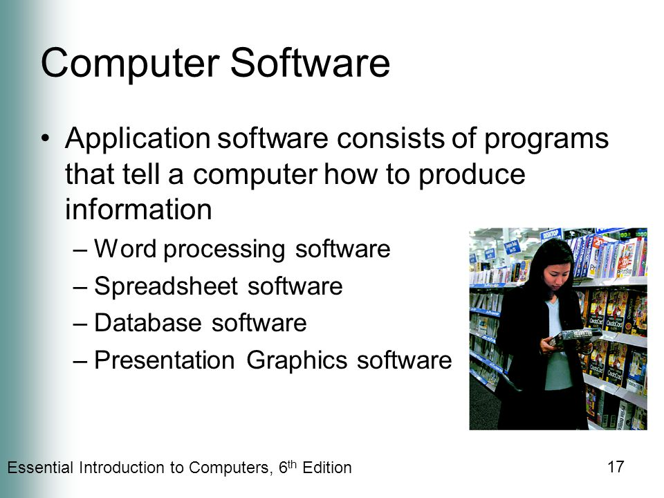 Essential Introduction to Computers, 6 th Edition 17 Computer Software Application software consists of programs that tell a computer how to produce information –Word processing software –Spreadsheet software –Database software –Presentation Graphics software
