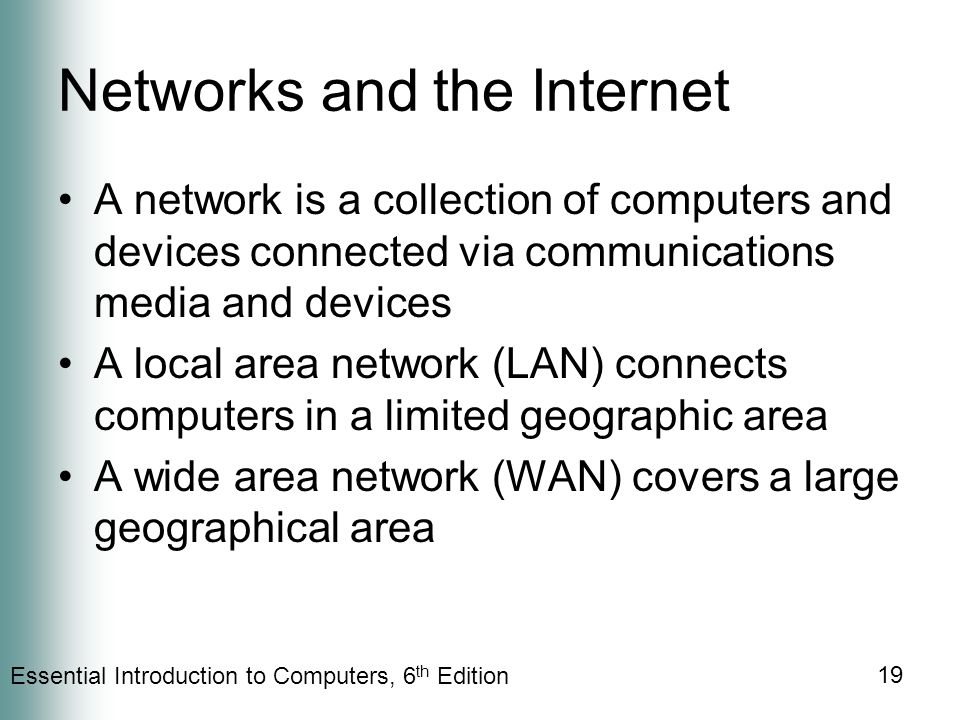 Essential Introduction to Computers, 6 th Edition 19 Networks and the Internet A network is a collection of computers and devices connected via communications media and devices A local area network (LAN) connects computers in a limited geographic area A wide area network (WAN) covers a large geographical area