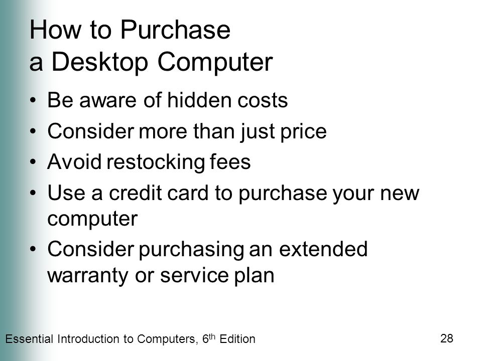Essential Introduction to Computers, 6 th Edition 28 How to Purchase a Desktop Computer Be aware of hidden costs Consider more than just price Avoid restocking fees Use a credit card to purchase your new computer Consider purchasing an extended warranty or service plan