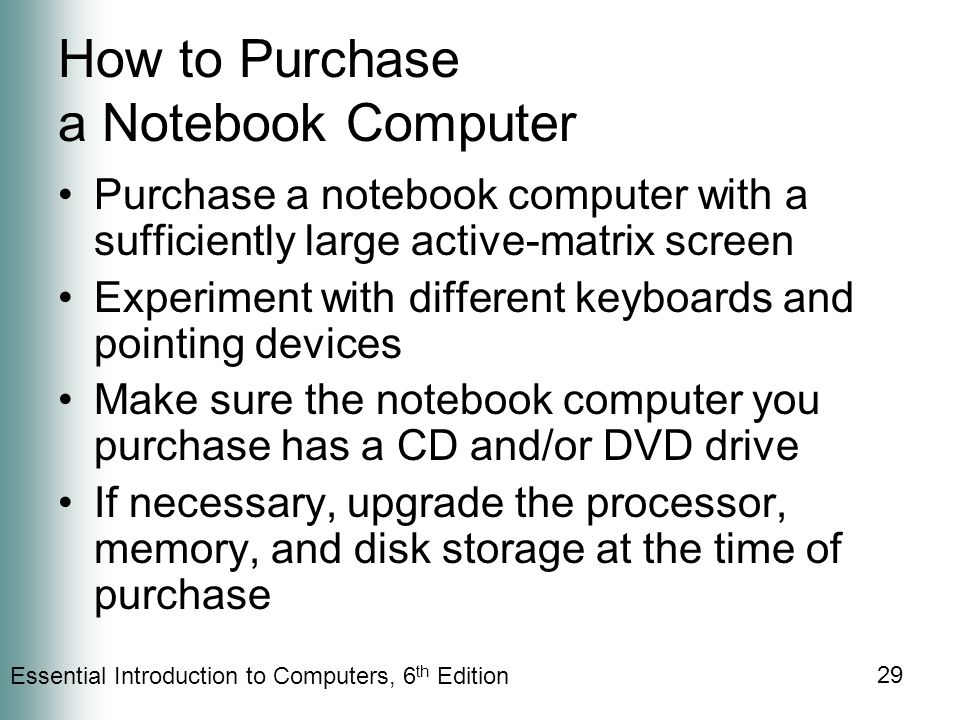 Essential Introduction to Computers, 6 th Edition 29 How to Purchase a Notebook Computer Purchase a notebook computer with a sufficiently large active-matrix screen Experiment with different keyboards and pointing devices Make sure the notebook computer you purchase has a CD and/or DVD drive If necessary, upgrade the processor, memory, and disk storage at the time of purchase
