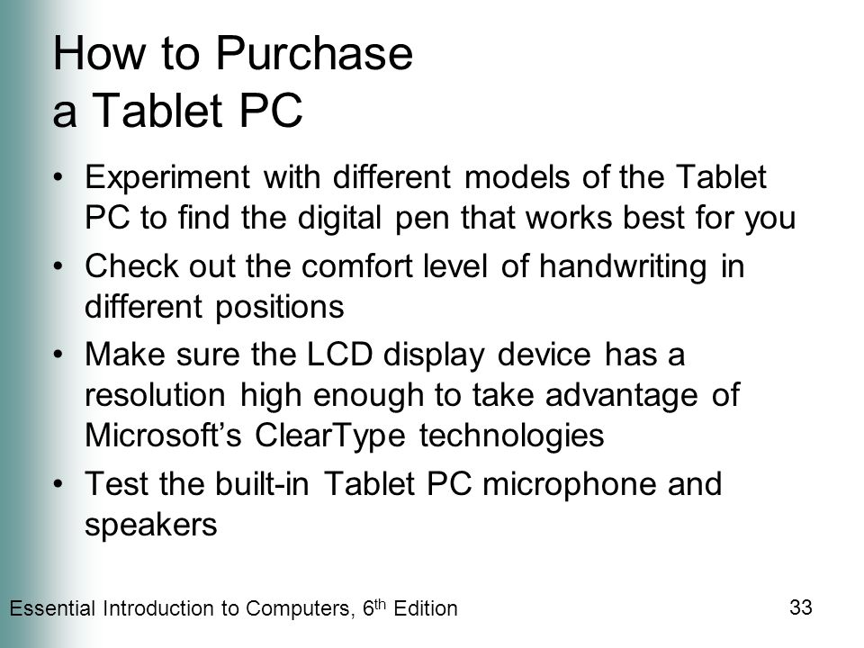 Essential Introduction to Computers, 6 th Edition 33 How to Purchase a Tablet PC Experiment with different models of the Tablet PC to find the digital pen that works best for you Check out the comfort level of handwriting in different positions Make sure the LCD display device has a resolution high enough to take advantage of Microsoft's ClearType technologies Test the built-in Tablet PC microphone and speakers