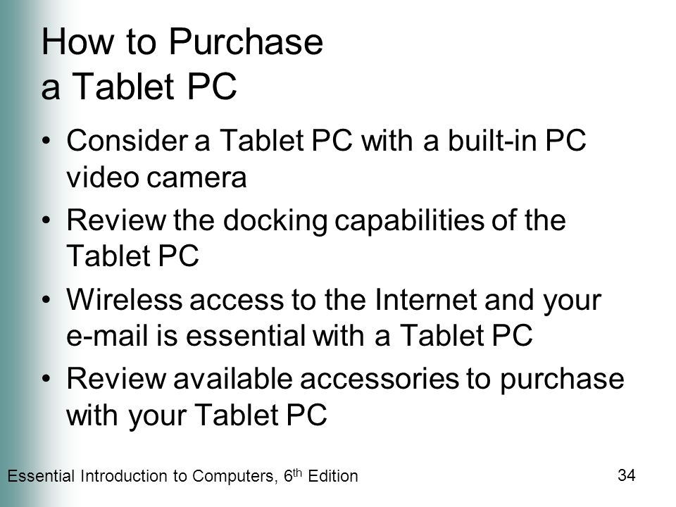 Essential Introduction to Computers, 6 th Edition 34 How to Purchase a Tablet PC Consider a Tablet PC with a built-in PC video camera Review the docking capabilities of the Tablet PC Wireless access to the Internet and your  is essential with a Tablet PC Review available accessories to purchase with your Tablet PC