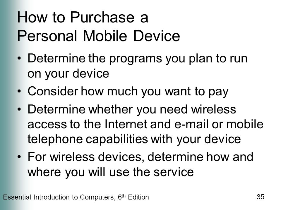 Essential Introduction to Computers, 6 th Edition 35 How to Purchase a Personal Mobile Device Determine the programs you plan to run on your device Consider how much you want to pay Determine whether you need wireless access to the Internet and  or mobile telephone capabilities with your device For wireless devices, determine how and where you will use the service