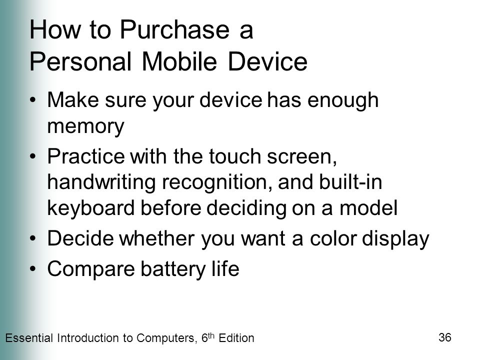 Essential Introduction to Computers, 6 th Edition 36 How to Purchase a Personal Mobile Device Make sure your device has enough memory Practice with the touch screen, handwriting recognition, and built-in keyboard before deciding on a model Decide whether you want a color display Compare battery life
