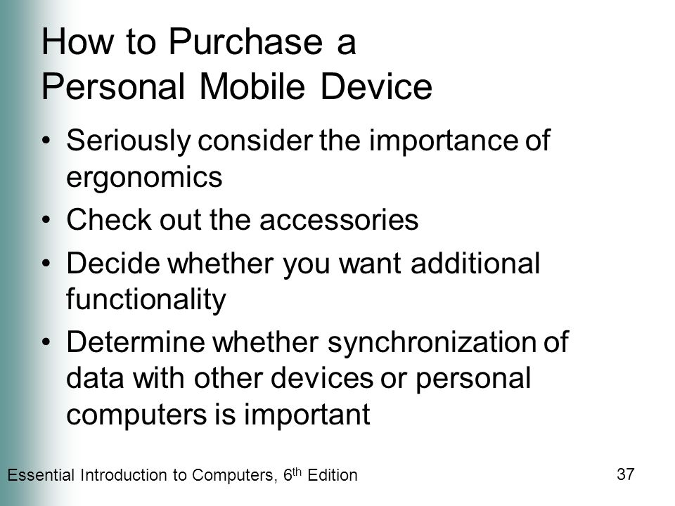 Essential Introduction to Computers, 6 th Edition 37 How to Purchase a Personal Mobile Device Seriously consider the importance of ergonomics Check out the accessories Decide whether you want additional functionality Determine whether synchronization of data with other devices or personal computers is important