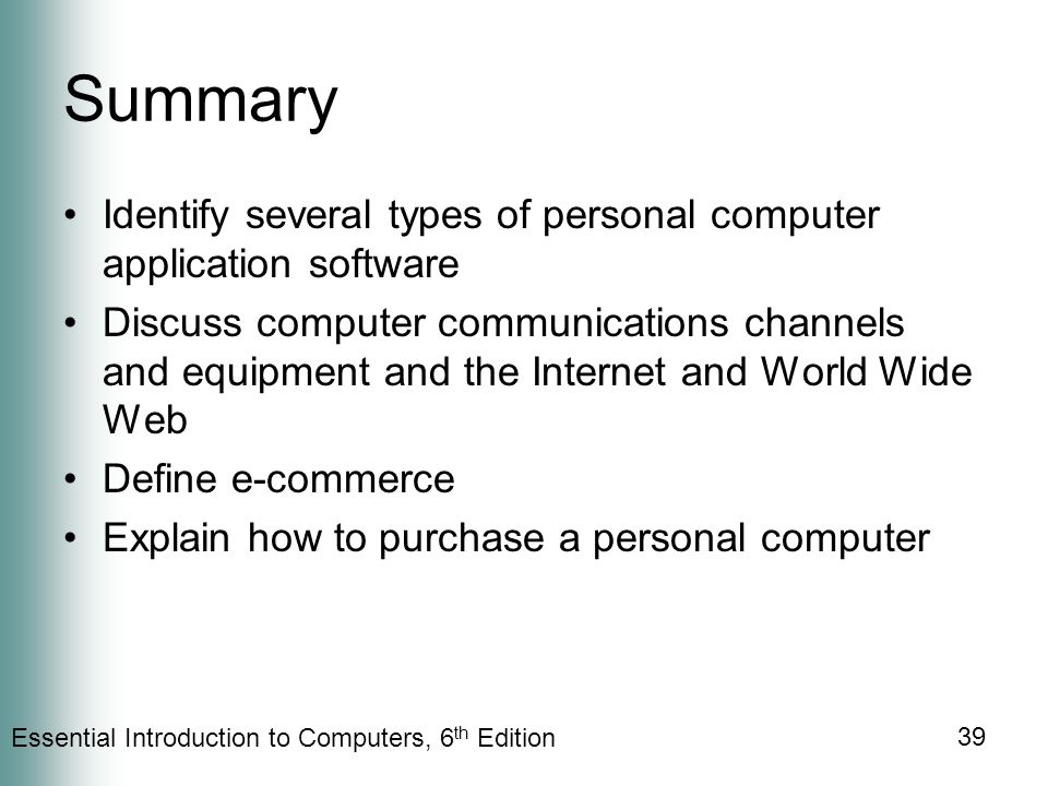 Essential Introduction to Computers, 6 th Edition 39 Summary Identify several types of personal computer application software Discuss computer communications channels and equipment and the Internet and World Wide Web Define e-commerce Explain how to purchase a personal computer