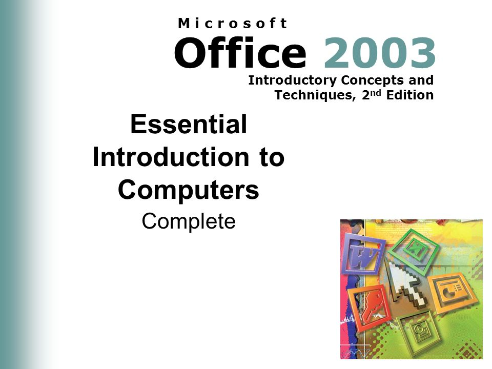 Office 2003 Introductory Concepts and Techniques, 2 nd Edition M i c r o s o f t Essential Introduction to Computers Complete