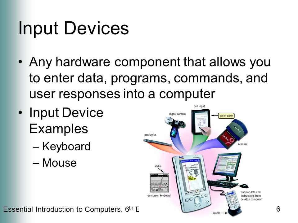 Essential Introduction to Computers, 6 th Edition 6 Input Devices Any hardware component that allows you to enter data, programs, commands, and user responses into a computer Input Device Examples –Keyboard –Mouse