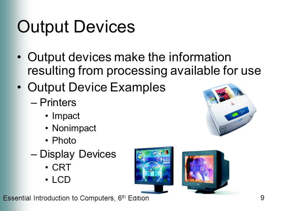 Essential Introduction to Computers, 6 th Edition 9 Output Devices Output devices make the information resulting from processing available for use Output Device Examples –Printers Impact Nonimpact Photo –Display Devices CRT LCD