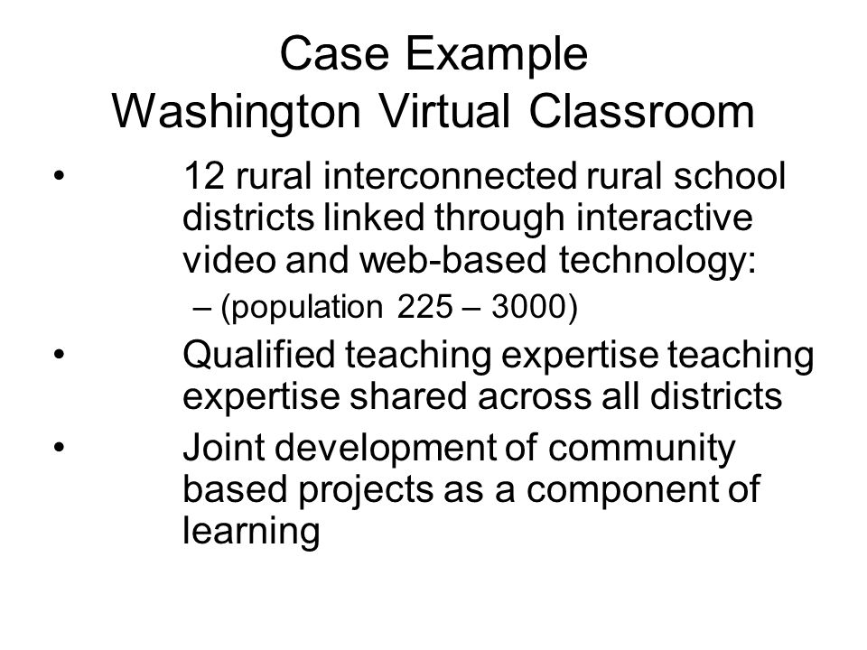 Case Example Washington Virtual Classroom 12 rural interconnected rural school districts linked through interactive video and web-based technology: –(population 225 – 3000) Qualified teaching expertise teaching expertise shared across all districts Joint development of community based projects as a component of learning