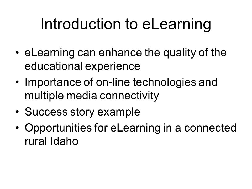Introduction to eLearning eLearning can enhance the quality of the educational experience Importance of on-line technologies and multiple media connectivity Success story example Opportunities for eLearning in a connected rural Idaho