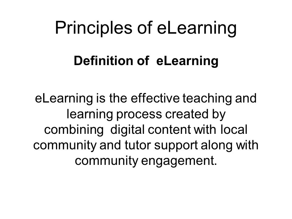 Principles of eLearning Definition of eLearning eLearning is the effective teaching and learning process created by combining digital content with local community and tutor support along with community engagement.