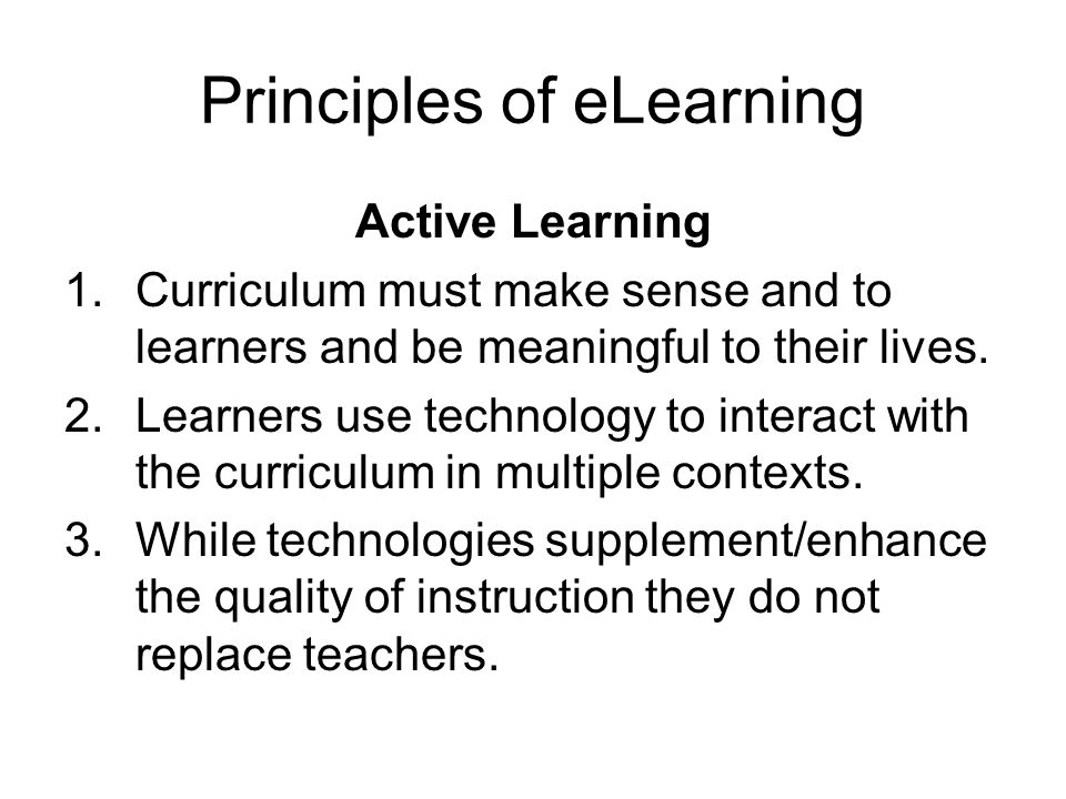 Principles of eLearning Active Learning 1.Curriculum must make sense and to learners and be meaningful to their lives.