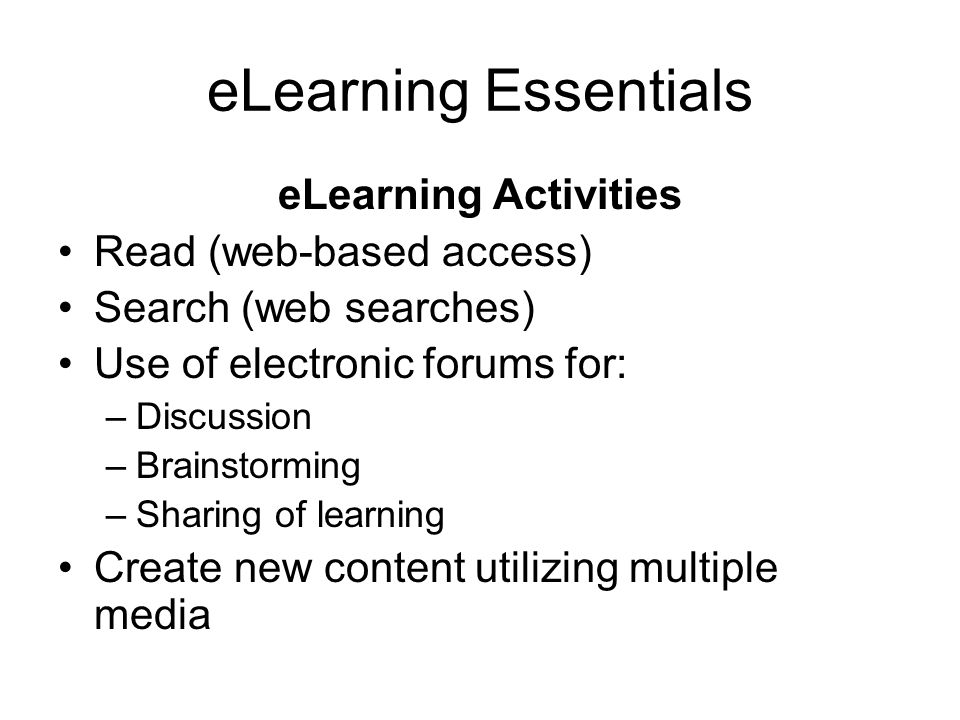 eLearning Essentials eLearning Activities Read (web-based access) Search (web searches) Use of electronic forums for: –Discussion –Brainstorming –Sharing of learning Create new content utilizing multiple media