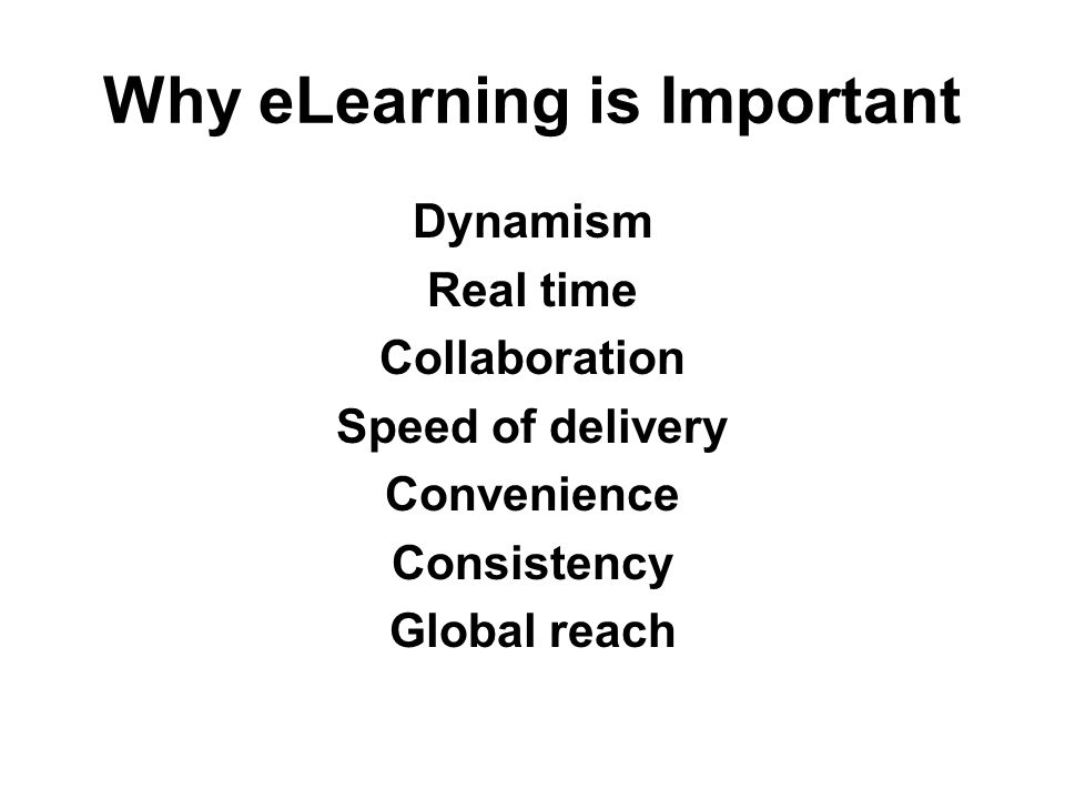 Why eLearning is Important Dynamism Real time Collaboration Speed of delivery Convenience Consistency Global reach