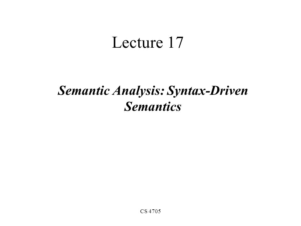 CS 4705 Lecture 17 Semantic Analysis: Syntax-Driven Semantics