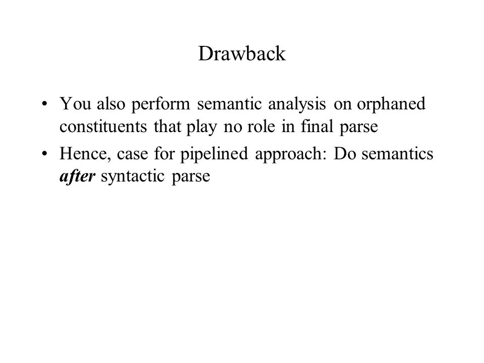 Drawback You also perform semantic analysis on orphaned constituents that play no role in final parse Hence, case for pipelined approach: Do semantics after syntactic parse