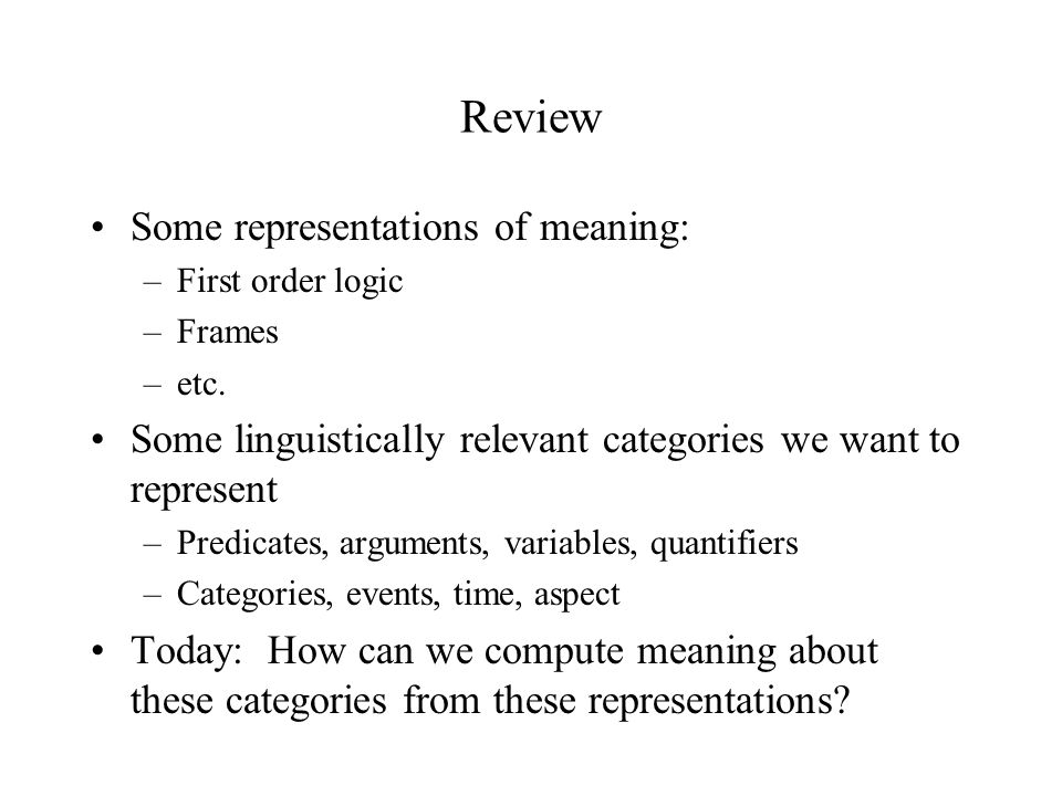 Review Some representations of meaning: –First order logic –Frames –etc.