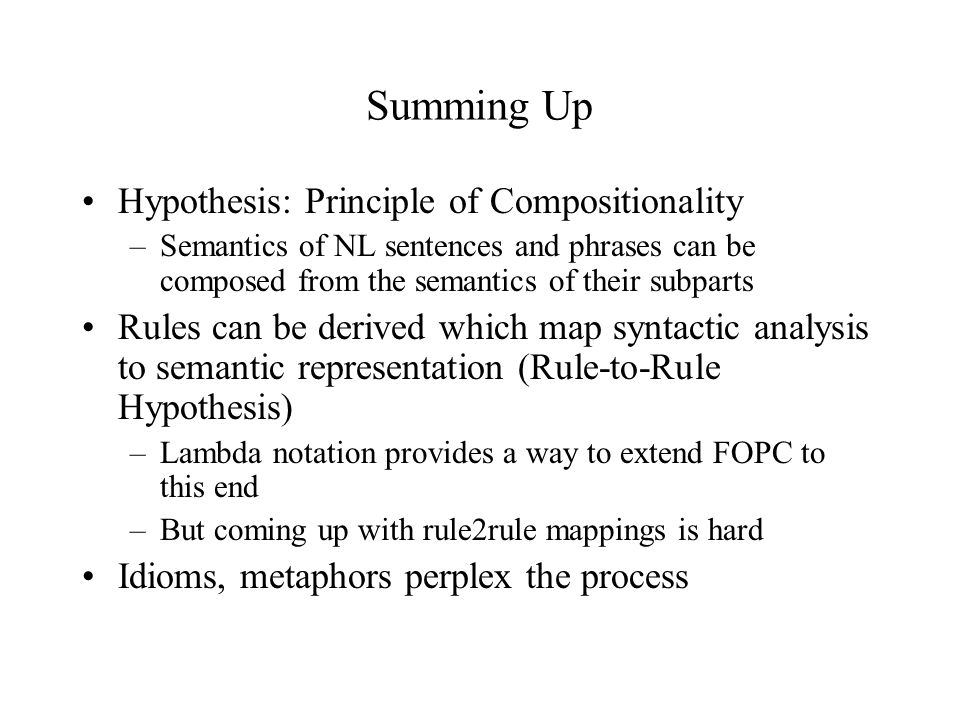 Summing Up Hypothesis: Principle of Compositionality –Semantics of NL sentences and phrases can be composed from the semantics of their subparts Rules can be derived which map syntactic analysis to semantic representation (Rule-to-Rule Hypothesis) –Lambda notation provides a way to extend FOPC to this end –But coming up with rule2rule mappings is hard Idioms, metaphors perplex the process