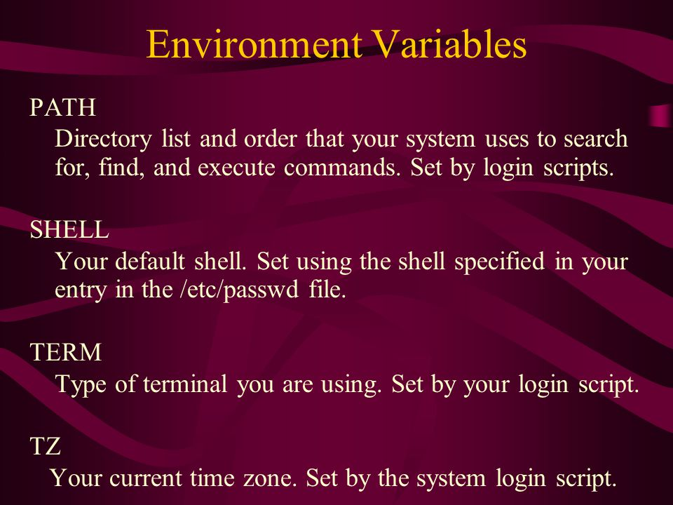 Environment Variables PATH Directory list and order that your system uses to search for, find, and execute commands.