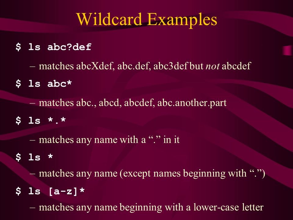 Wildcard Examples $ ls abc def –matches abcXdef, abc.def, abc3def but not abcdef $ ls abc* –matches abc., abcd, abcdef, abc.another.part $ ls *.* –matches any name with a . in it $ ls * –matches any name (except names beginning with . ) $ ls [a-z]* –matches any name beginning with a lower-case letter
