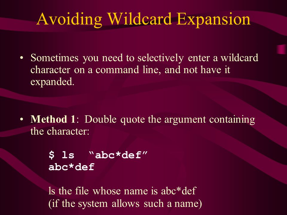 Avoiding Wildcard Expansion Sometimes you need to selectively enter a wildcard character on a command line, and not have it expanded.