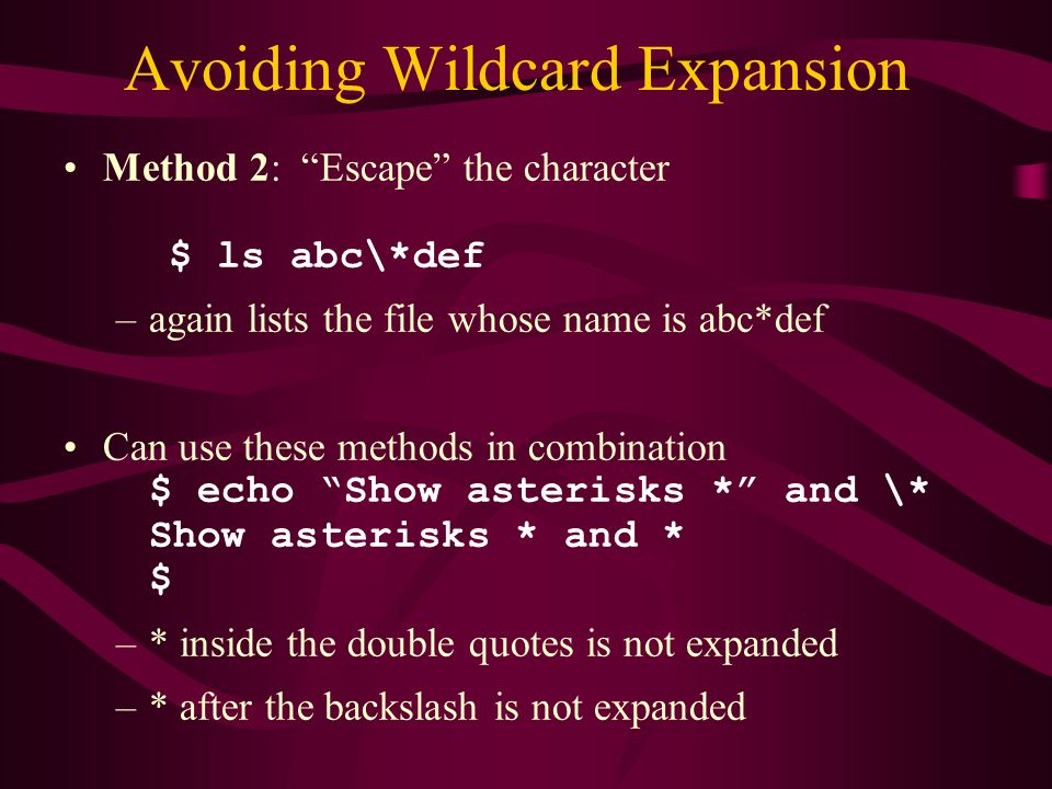 Avoiding Wildcard Expansion Method 2: Escape the character $ ls abc\*def –again lists the file whose name is abc*def Can use these methods in combination $ echo Show asterisks * and \* Show asterisks * and * $ –* inside the double quotes is not expanded –* after the backslash is not expanded
