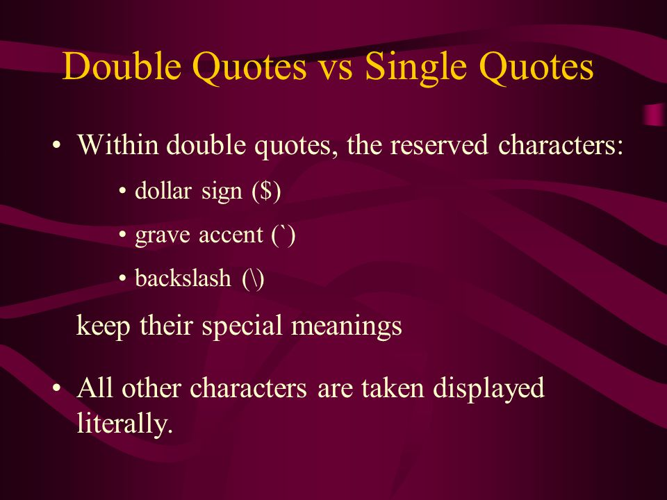 Double Quotes vs Single Quotes Within double quotes, the reserved characters: dollar sign ($) grave accent (`) backslash (\) keep their special meanings All other characters are taken displayed literally.