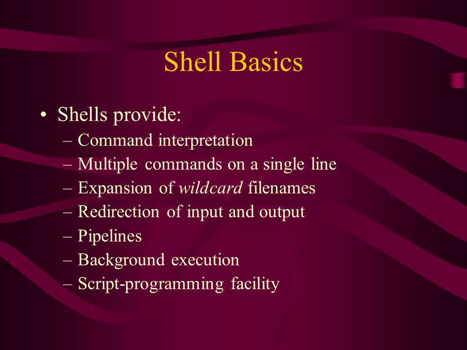 Shell Basics Shells provide: –Command interpretation –Multiple commands on a single line –Expansion of wildcard filenames –Redirection of input and output –Pipelines –Background execution –Script-programming facility