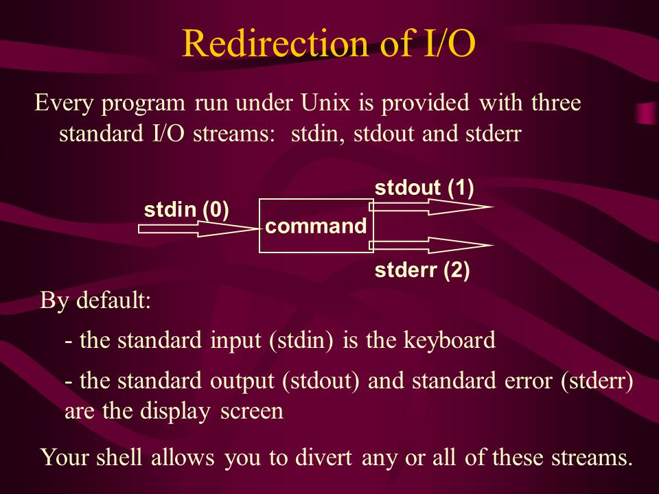 Redirection of I/O Every program run under Unix is provided with three standard I/O streams: stdin, stdout and stderr command stdin (0) stdout (1) stderr (2) By default: - the standard input (stdin) is the keyboard - the standard output (stdout) and standard error (stderr) are the display screen Your shell allows you to divert any or all of these streams.