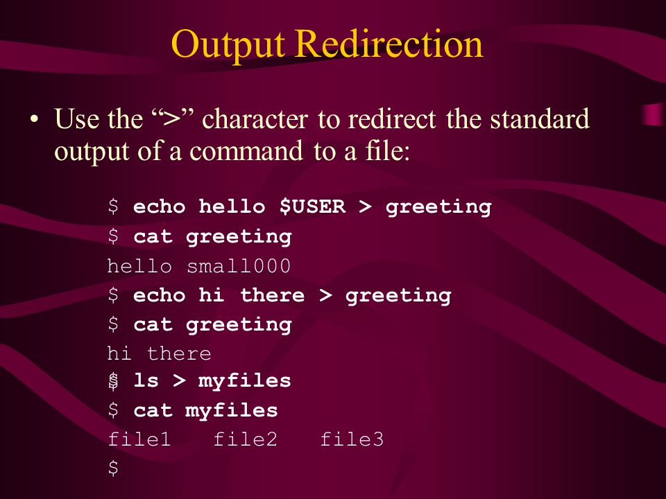 Output Redirection Use the > character to redirect the standard output of a command to a file: $ ls > myfiles $ cat myfiles file1 file2 file3 $ $ echo hello $USER > greeting $ cat greeting hello small000 $ echo hi there > greeting $ cat greeting hi there $