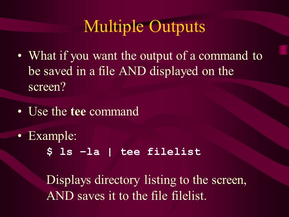 Multiple Outputs What if you want the output of a command to be saved in a file AND displayed on the screen.