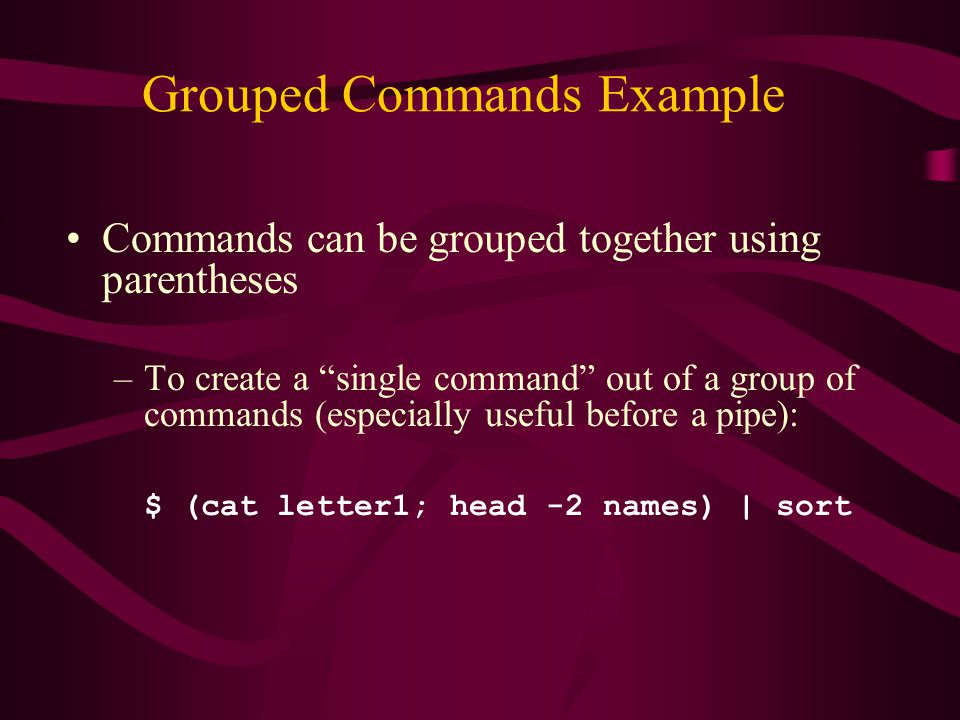 Grouped Commands Example Commands can be grouped together using parentheses –To create a single command out of a group of commands (especially useful before a pipe): $ (cat letter1; head -2 names) | sort