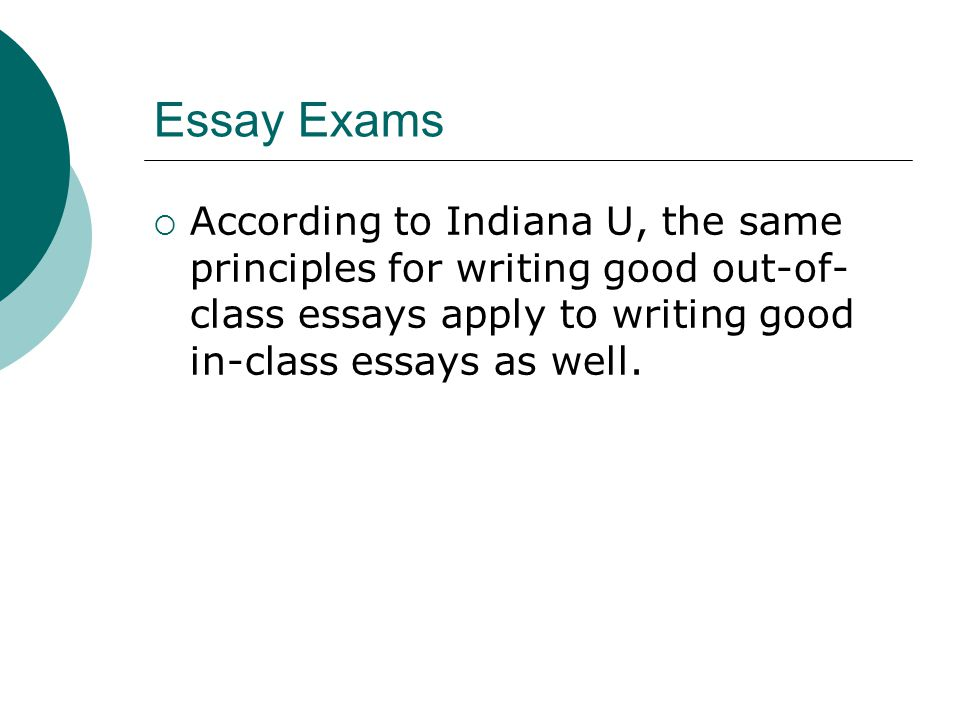 Essay Exams  According to Indiana U, the same principles for writing good out-of- class essays apply to writing good in-class essays as well.