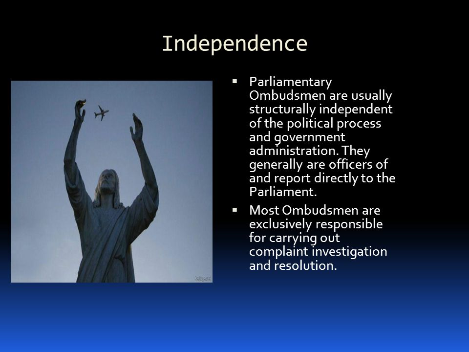 Independence  Parliamentary Ombudsmen are usually structurally independent of the political process and government administration.