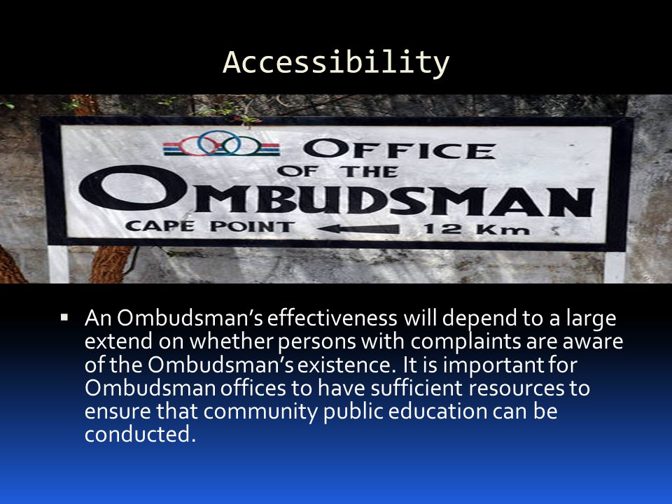Accessibility  An Ombudsman's effectiveness will depend to a large extend on whether persons with complaints are aware of the Ombudsman's existence.