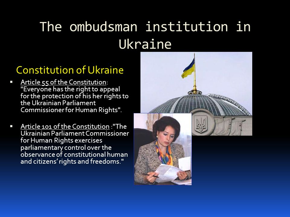 The ombudsman institution in Ukraine Constitution of Ukraine  Article 55 of the Constitution: Everyone has the right to appeal for the protection of his her rights to the Ukrainian Parliament Commissioner for Human Rights .